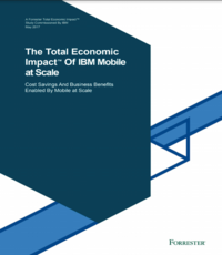 Total Economic Impact (TEI) of IBM Mobile at Scale: Cost Savings and Business Benefits Enabled by Mobile at Scale