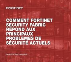 Comment Fortinet Security Fabric répond aux principaux problèmes de sécurité actuels